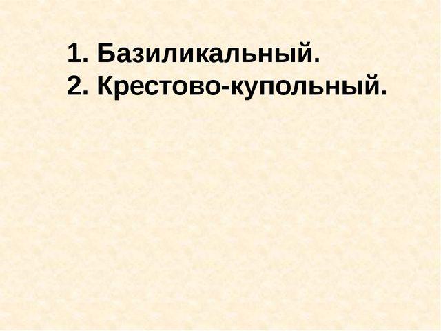 1. Базиликальный. 2. Крестово-купольный.