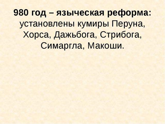 980 год – языческая реформа: установлены кумиры Перуна, Хорса, Дажьбога, Стри...