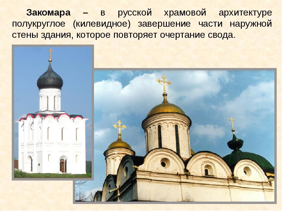 Закомара – в русской храмовой архитектуре полукруглое (килевидное) завершение...