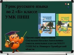 Урок русского языка во 2 «Б» классе УМК ПНШ Презентацию подготовила: Смульск