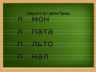 Спишите, вставляя буквы. л…мон л…пата п…льто п…нал