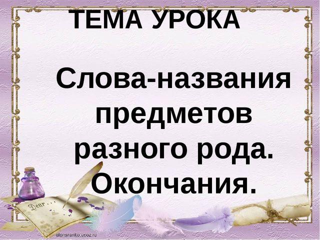 ТЕМА УРОКА Слова-названия предметов разного рода. Окончания.