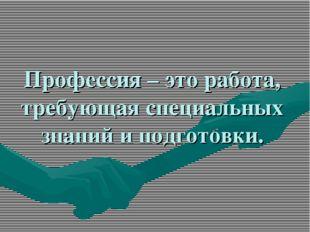 Профессия – это работа, требующая специальных знаний и подготовки.