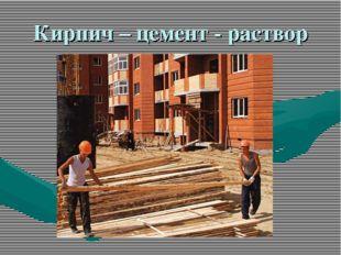 Кирпич – цемент - раствор