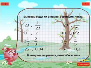 * Выясним будут ли взаимно обратными числа: Почему вы так решили, ответ обосн