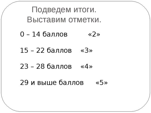 Подведем итоги. Выставим отметки. 0 – 14 баллов«2» 15 – 22 баллов«3» 23...