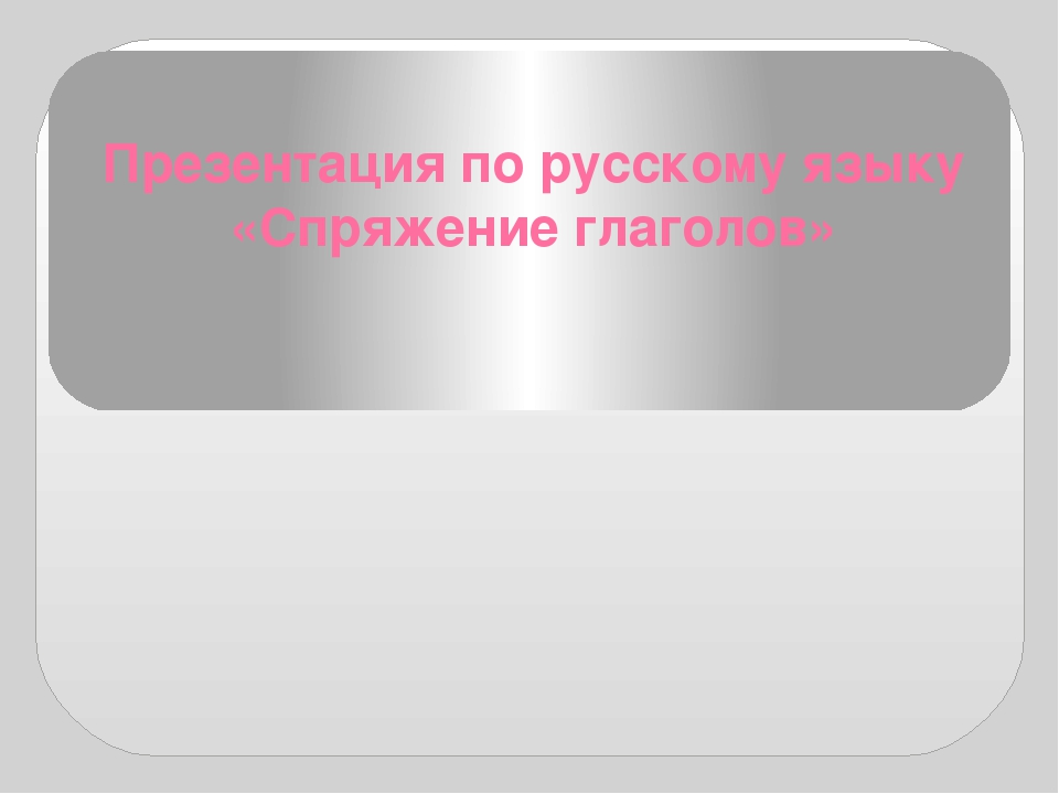Презентация по русскому языку «Спряжение глаголов»