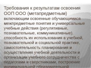 Требования к результатам освоения ООП ООО (метапредметным) включающим освоенн