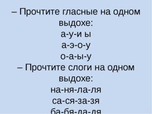 – Прочтите гласные на одном выдохе: а-у-и ы а-э-о-у о-а-ы-у – Прочтите слоги