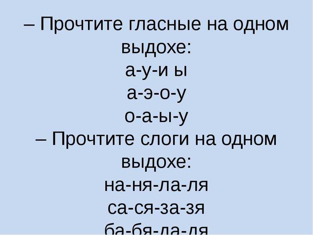 – Прочтите гласные на одном выдохе: а-у-и ы а-э-о-у о-а-ы-у – Прочтите слоги...