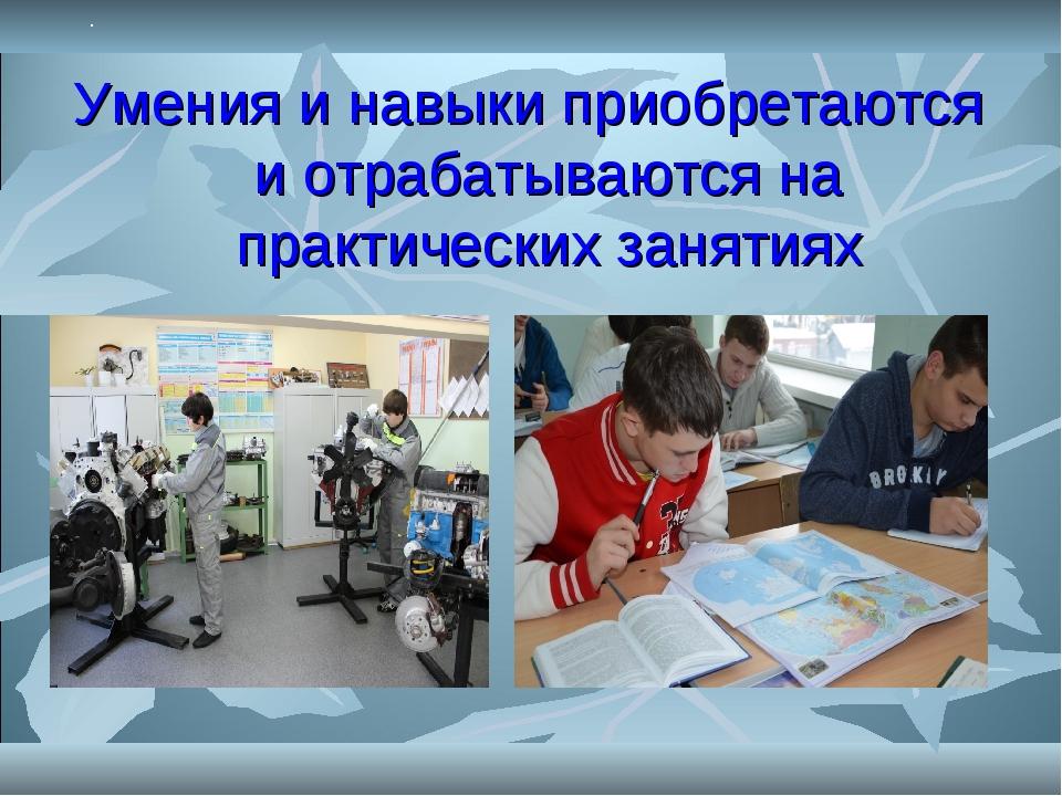 . Умения и навыки приобретаются и отрабатываются на практических занятиях