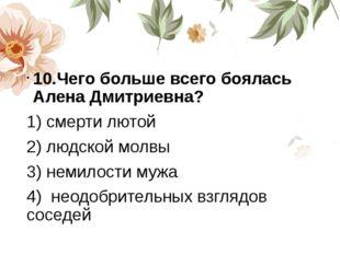 10.Чего больше всего боялась Алена Дмитриевна? 1) смерти лютой 2) людской мо