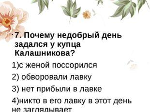 7. Почему недобрый день задался у купца Калашникова? 1)с женой поссорился 2)