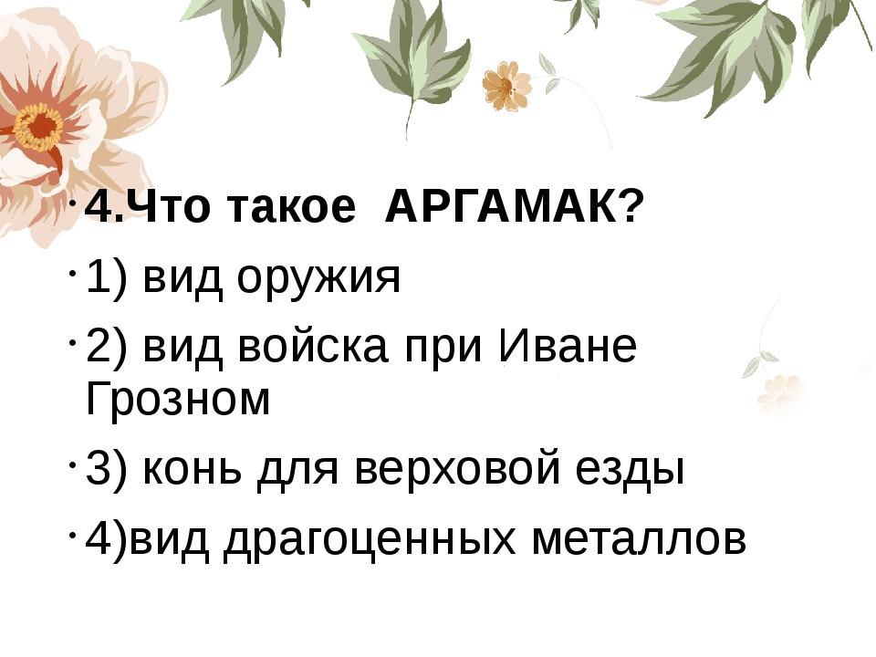 4.Что такое АРГАМАК? 1) вид оружия 2) вид войска при Иване Грозном 3) конь д...