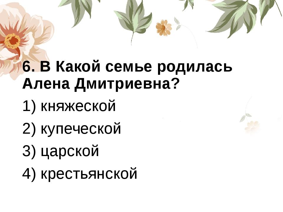 6. В Какой семье родилась Алена Дмитриевна? 1) княжеской 2) купеческой 3) ца...