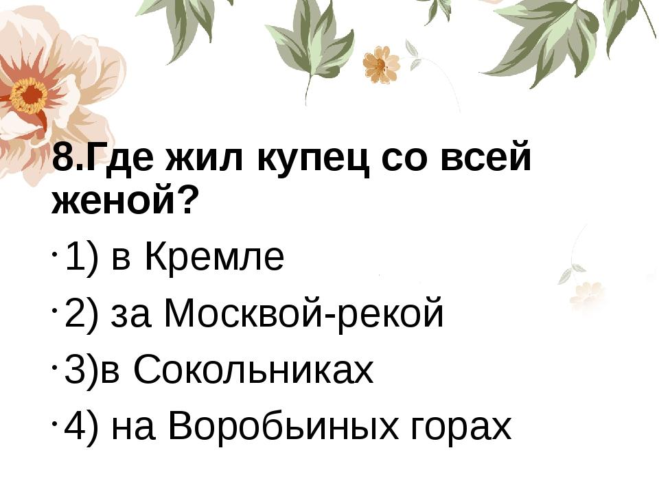 8.Где жил купец со всей женой? 1) в Кремле 2) за Москвой-рекой 3)в Сокольник...