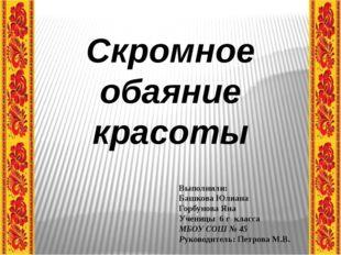 Скромное обаяние красоты Выполнили: Башкова Юлиана Горбунова Яна Ученицы 6 г