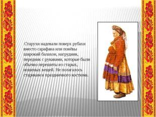 .Старухи надевали поверх рубахи вместо сарафана или понёвы широкий балахон,