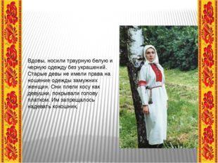 Вдовы, носили траурную белую и черную одежду без украшений. Старые девы не и