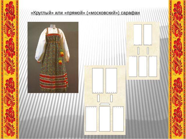 «Круглый» или «прямой» («московский») сарафан
