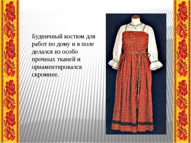 Будничный костюм для работ по дому и в поле делался из особо прочных тканей...