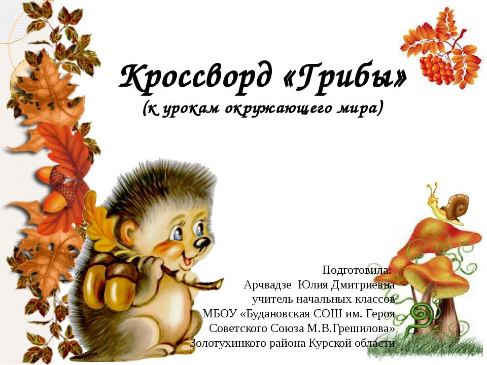 Кроссворд «Грибы» (к урокам окружающего мира) Подготовила: Арчвадзе Юлия Дмит...