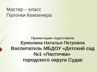 Мастер – класс Палочки Кюизенера Презентацию подготовила Ермолина Наталья Пет