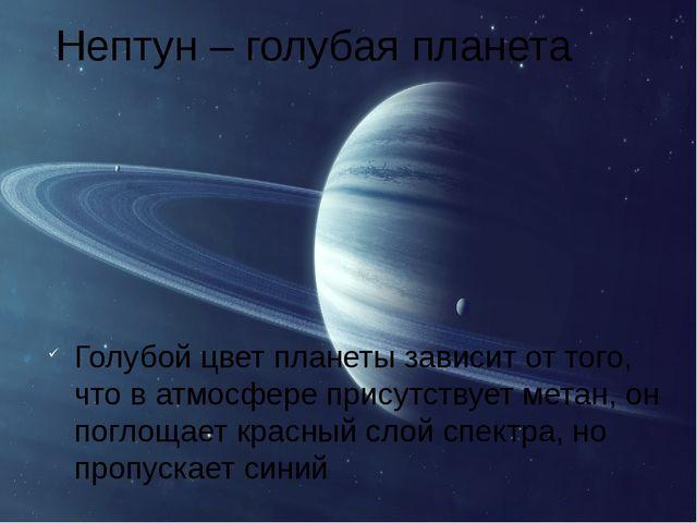 Нептун – голубая планета Голубой цвет планеты зависит от того, что в атмосфер...
