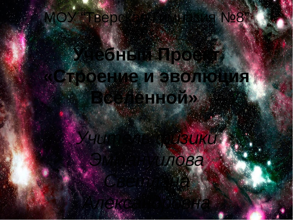 """МОУ """"Тверская Гимназия №8"""" Учебный Проект «Строение и эволюция Вселенной» Учи..."""