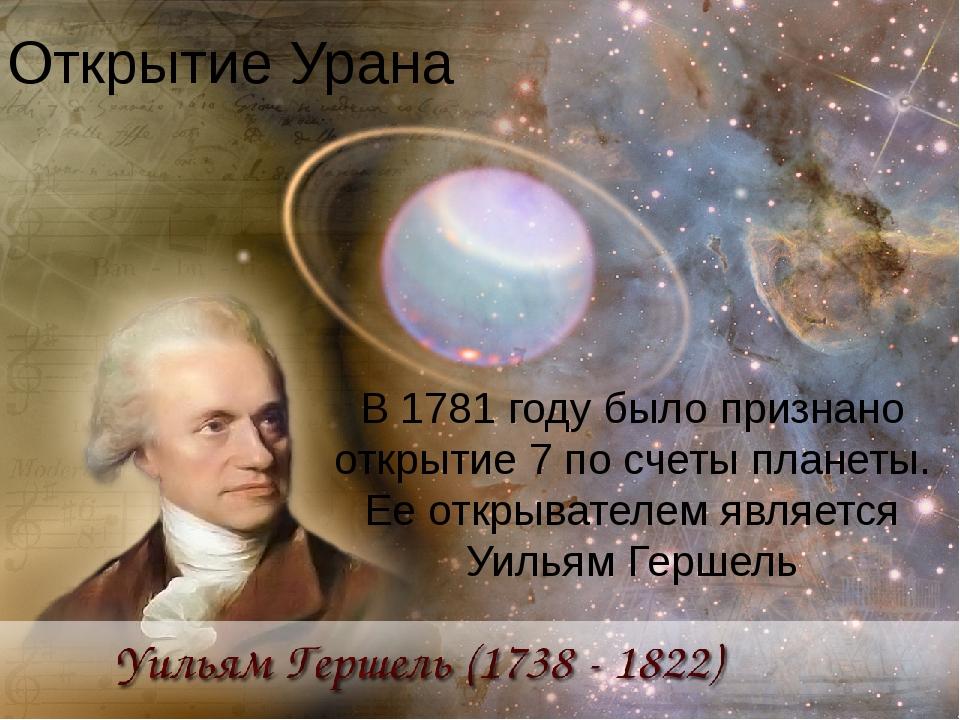 Открытие Урана В 1781 году было признано открытие 7 по счеты планеты. Ее откр...