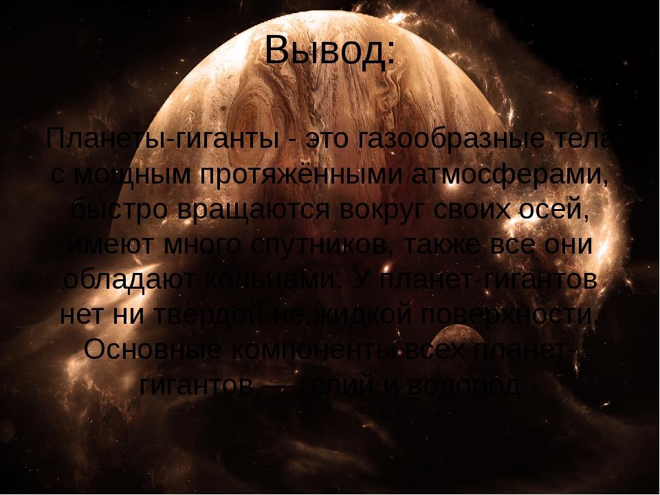 Вывод: Планеты-гиганты - это газообразные тела с мощным протяжёнными атмосфер...