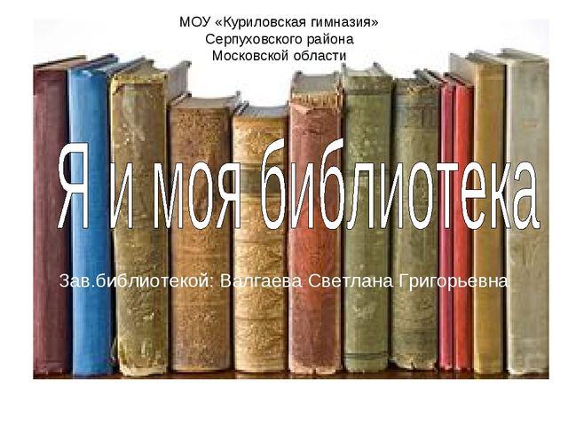 Зав.библиотекой: Валгаева Светлана Григорьевна МОУ «Куриловская гимназия» Сер...