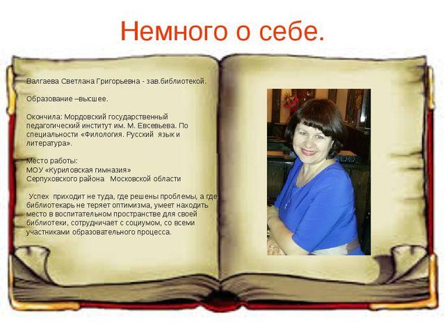 Немного о себе. Валгаева Светлана Григорьевна - зав.библиотекой. Образование...