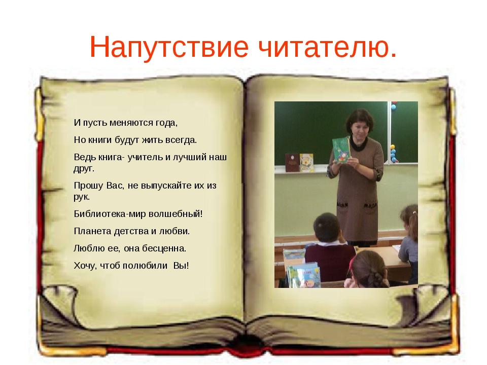 Напутствие читателю. И пусть меняются года, Но книги будут жить всегда. Ведь...