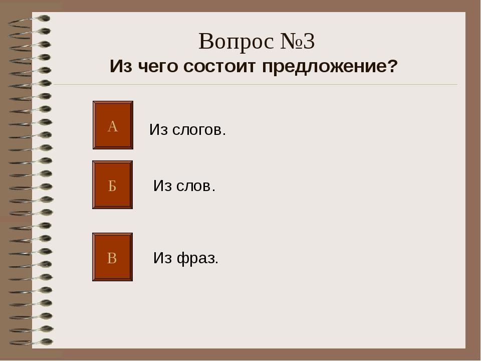 Вопрос №3 Из чего состоит предложение? А Б В Из слогов. Из слов. Из фраз.