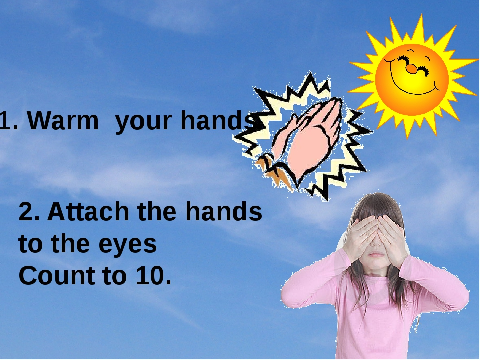1. Warm your hands 2. Attach the hands to the eyes Count to 10.