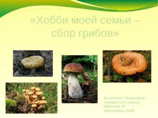 «Хобби моей семьи – сбор грибов» Выполнил: Лонин Иван ученик 2 «А» класса Шко