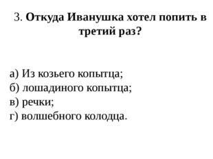 3. Откуда Иванушка хотел попить в третий раз? а) Из козьего копытца; б) лошад