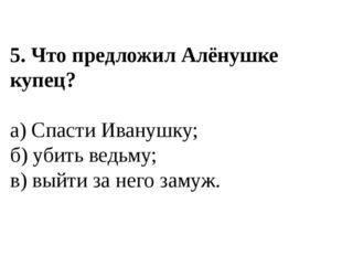5. Что предложил Алёнушке купец? а) Спасти Иванушку; б) убить ведьму; в) выйт