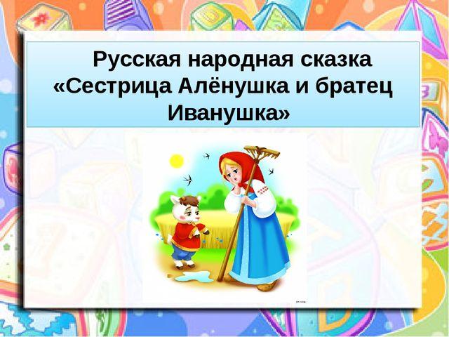 Русская народная сказка «Сестрица Алёнушка и братец Иванушка»