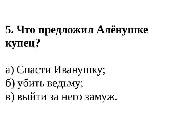 5. Что предложил Алёнушке купец? а) Спасти Иванушку; б) убить ведьму; в) выйт...