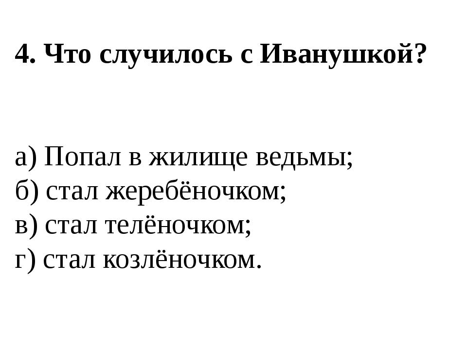4. Что случилось с Иванушкой? а) Попал в жилище ведьмы; б) стал жеребёночком;...
