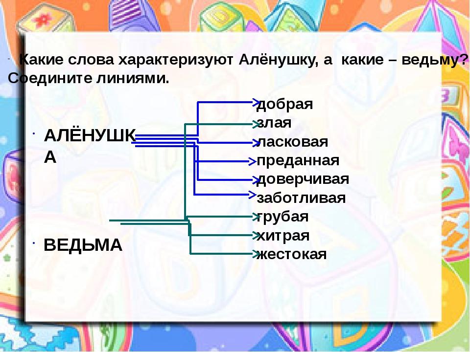 Какие слова характеризуют Алёнушку, а какие – ведьму? Соедините линиями. АЛЁН...