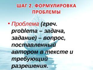 Проблема (греч. problema – задача, задание) – вопрос, поставленный автором в