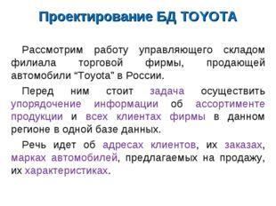 Проектирование БД TOYOTA Рассмотрим работу управляющего складом филиала торго