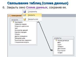 Связывание таблиц (схема данных) 6. Закрыть окно Схема данных, сохранив ее.