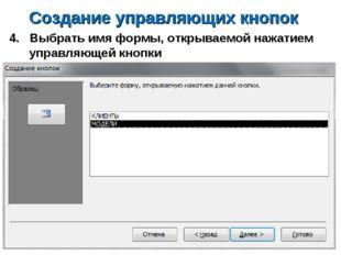 Создание управляющих кнопок 4. Выбрать имя формы, открываемой нажатием управл