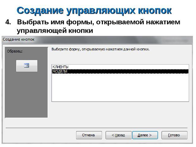 Создание управляющих кнопок 4. Выбрать имя формы, открываемой нажатием управл...