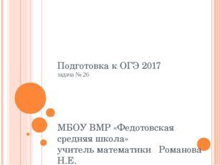 Подготовка к ОГЭ 2017 задача № 26 МБОУ ВМР «Федотовская средняя школа» учител
