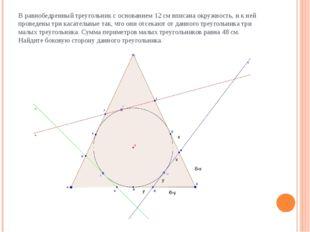 В равнобедренный треугольник с основанием 12 см вписана окружность, и к ней п